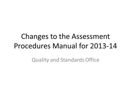Changes to the Assessment Procedures Manual for 2013-14 Quality and Standards Office.