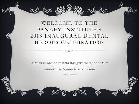 WELCOME TO THE PANKEY INSTITUTES 2013 INAUGURAL DENTAL HEROES CELEBRATION A hero is someone who has given his/her life to something bigger than oneself-