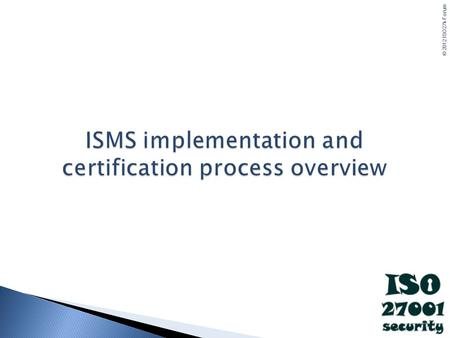 © 2012 ISO27k Forum. ISO27001 - Roadmap © 2012 ISO27k Forum ISO27001 ISO27001 formally specifies how to establish an Information Security Management.