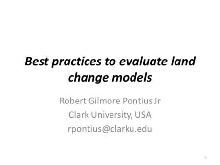 Best practices to evaluate land change models Robert Gilmore Pontius Jr Clark University, USA 1.