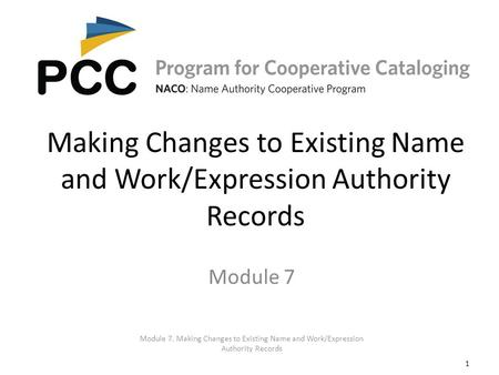 1 Making Changes to Existing Name and Work/Expression Authority Records Module 7. Making Changes to Existing Name and Work/Expression Authority Records.