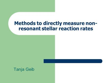 Methods to directly measure non- resonant stellar reaction rates Tanja Geib.