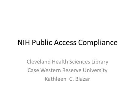 NIH Public Access Compliance Cleveland Health Sciences Library Case Western Reserve University Kathleen C. Blazar.