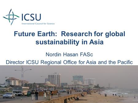 Future Earth: Research for global sustainability in Asia Nordin Hasan FASc Director ICSU Regional Office for Asia and the Pacific.