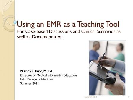 Using an EMR as a Teaching Tool For Case-based Discussions and Clinical Scenarios as well as Documentation 1Summer 2011 Nancy Clark, M.Ed. Director of.