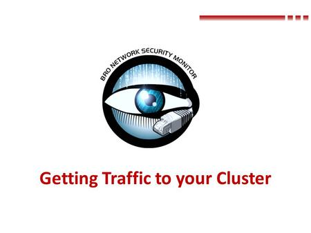 Getting Traffic to your Cluster. Where to Tap WAN or Internal – WAN Detect intrusion attempts and out-bound misbehavior – Internal Detect internal-internal.