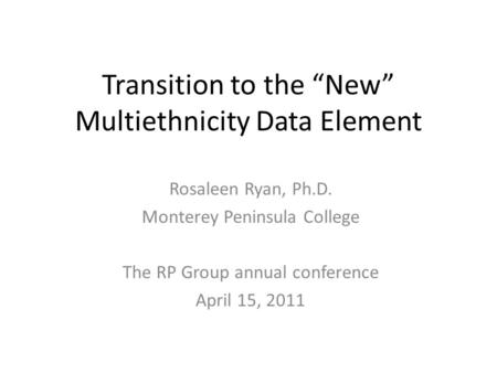 Transition to the New Multiethnicity Data Element Rosaleen Ryan, Ph.D. Monterey Peninsula College The RP Group annual conference April 15, 2011.