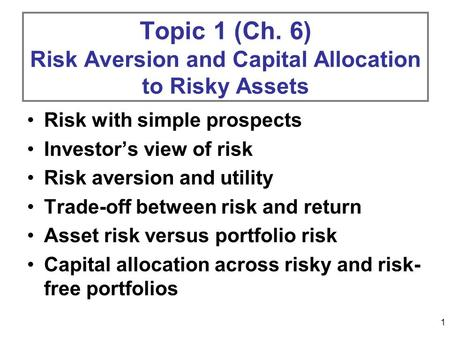 1 Topic 1 (Ch. 6) Risk Aversion and Capital Allocation to Risky Assets Risk with simple prospects Investors view of risk Risk aversion and utility Trade-off.