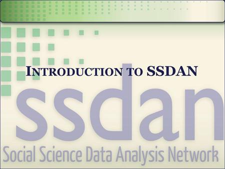 I NTRODUCTION TO SSDAN. B ACKGROUND Bringing social science and census data to you.