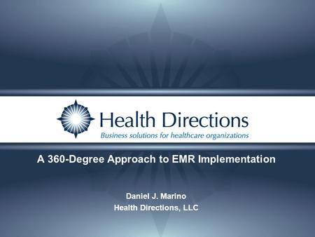 A 360-Degree Approach to EMR Implementation Daniel J. Marino Health Directions, LLC.