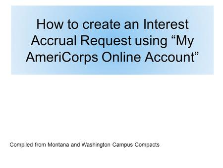 How to create an Interest Accrual Request using My AmeriCorps Online Account Compiled from Montana and Washington Campus Compacts.