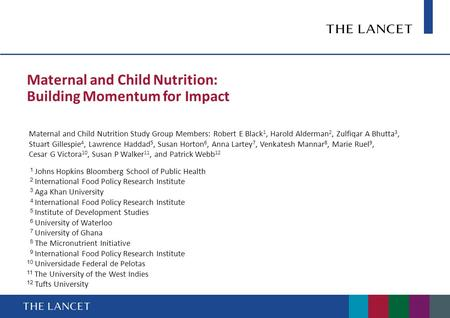 Maternal and Child Nutrition: Building Momentum for Impact Maternal and Child Nutrition Study Group Members: Robert E Black 1, Harold Alderman 2, Zulfiqar.
