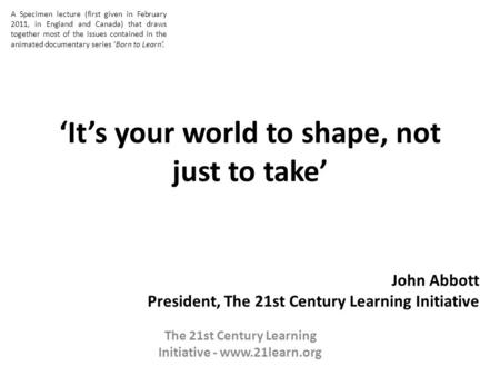 Its your world to shape, not just to take John Abbott President, The 21st Century Learning Initiative The 21st Century Learning Initiative - www.21learn.org.