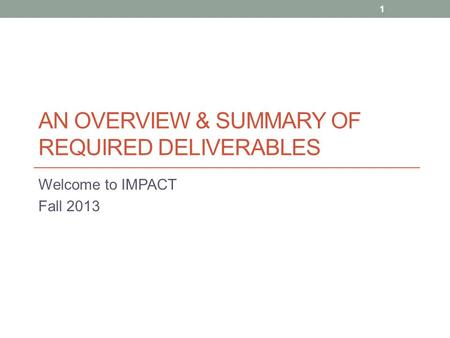 AN OVERVIEW & SUMMARY OF REQUIRED DELIVERABLES Welcome to IMPACT Fall 2013 1.