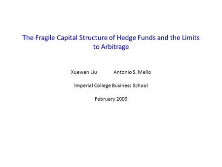 The Fragile Capital Structure of Hedge Funds and the Limits to Arbitrage Xuewen Liu Antonio S. Mello Imperial College Business School February 2009.