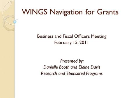 WINGS Navigation for Grants Business and Fiscal Officers Meeting February 15, 2011 Presented by: Danielle Booth and Elaine Davis Research and Sponsored.