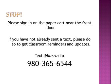 Please sign in on the paper cart near the front door. If you have not already sent a text, please do so to get classroom reminders and updates.