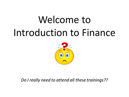 Welcome to Introduction to Finance Do I really need to attend all these trainings??