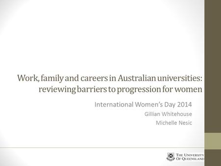 Work, family and careers in Australian universities: reviewing barriers to progression for women International Womens Day 2014 Gillian Whitehouse Michelle.