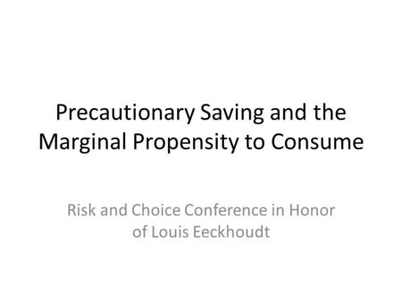 Precautionary Saving and the Marginal Propensity to Consume Risk and Choice Conference in Honor of Louis Eeckhoudt.