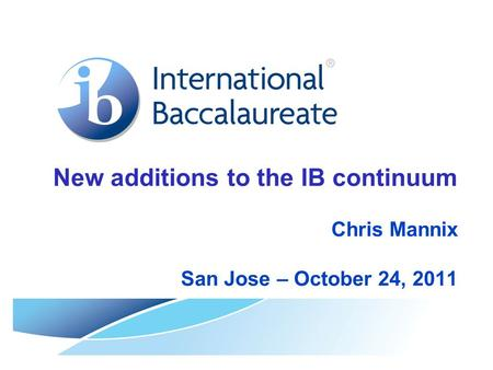 New additions to the IB continuum Chris Mannix San Jose – October 24, 2011.
