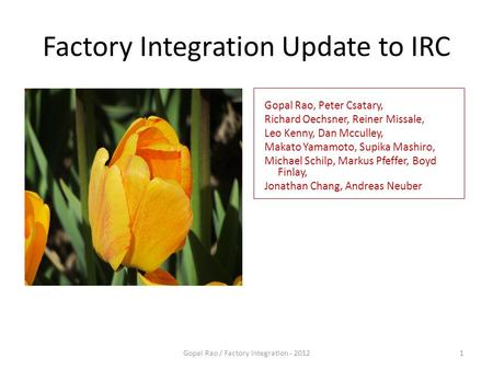 Factory Integration Update to IRC April 23, 2012 Gopal Rao / Factory Integration - 20121 Gopal Rao, Peter Csatary, Richard Oechsner, Reiner Missale, Leo.