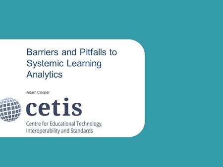 Barriers and Pitfalls to Systemic Learning Analytics Adam Cooper.