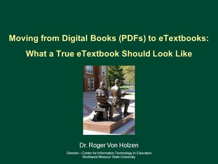 Moving from Digital Books (PDFs) to eTextbooks: What a True eTextbook Should Look Like 1 Dr. Roger Von Holzen DirectorCenter for Information Technology.