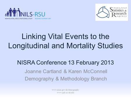Www.nisra.gov.uk/demography www.qub.ac.uk/nils Linking Vital Events to the Longitudinal and Mortality Studies Joanne Cartland & Karen McConnell Demography.