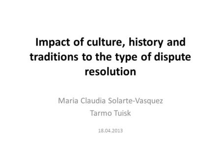 Impact of culture, history and traditions to the type of dispute resolution Maria Claudia Solarte-Vasquez Tarmo Tuisk 18.04.2013.