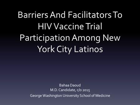 Barriers And Facilitators To HIV Vaccine Trial Participation Among New York City Latinos Bahaa Daoud M.D. Candidate, c/o 2015 George Washington University.