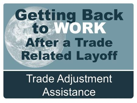Getting Back to WORK After a Trade Related Layoff Trade Adjustment Assistance.