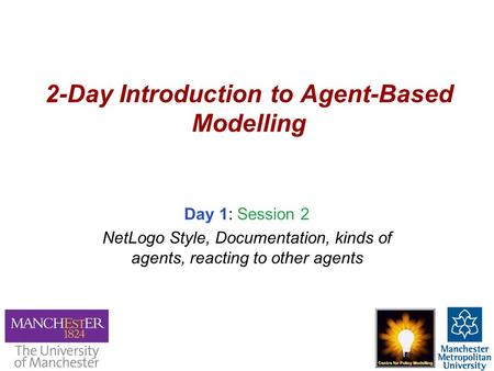 2-Day Introduction to Agent-Based Modelling Day 1: Session 2 NetLogo Style, Documentation, kinds of agents, reacting to other agents.