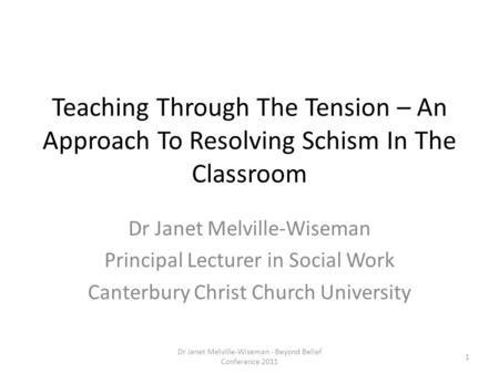Teaching Through The Tension – An Approach To Resolving Schism In The Classroom Dr Janet Melville-Wiseman Principal Lecturer in Social Work Canterbury.
