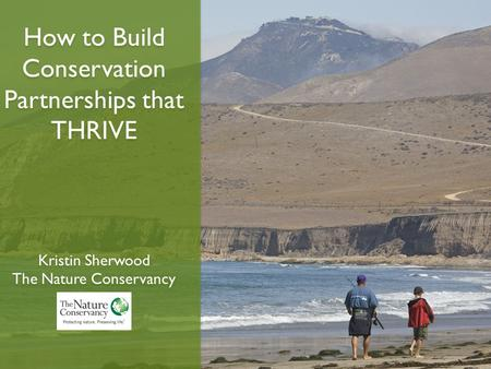 How to Build Conservation Partnerships that THRIVE Kristin Sherwood The Nature Conservancy How to Build Conservation Partnerships that THRIVE Kristin Sherwood.