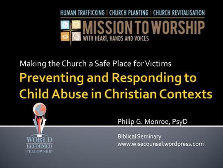 Making the Church a Safe Place for Victims Philip G. Monroe, PsyD Biblical Seminary www.wisecounsel.wordpress.com.