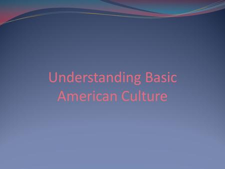 Understanding Basic American Culture. No rule book exists that covers all aspects on how to act around: Different cultures Country to country Even person.
