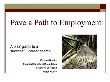 Pave a Path to Employment A brief guide to a successful career search. Prepared for the Foundry Educational Foundation by Eric R. Sorensen October 2011.