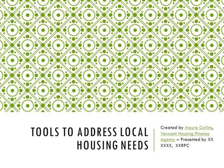 TOOLS TO ADDRESS LOCAL HOUSING NEEDS Created by Maura Collins, Vermont Housing Finance Agency – Presented by XX XXXX, XXRPCMaura Collins Vermont Housing.