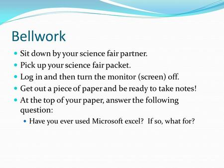 Bellwork Sit down by your science fair partner. Pick up your science fair packet. Log in and then turn the monitor (screen) off. Get out a piece of paper.