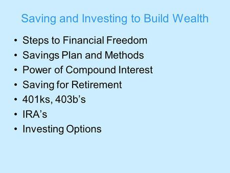 Saving and Investing to Build Wealth Steps to Financial Freedom Savings Plan and Methods Power of Compound Interest Saving for Retirement 401ks, 403bs.