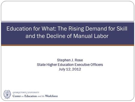 Education for What: The Rising Demand for Skill and the Decline of Manual Labor Stephen J. Rose State Higher Education Executive Officers July 12, 2012.