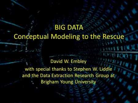BIG DATA <strong>Conceptual</strong> Modeling to the Rescue David W. Embley with special thanks to Stephen W. Liddle and the Data Extraction Research Group at Brigham Young.