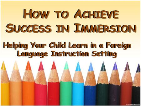 H OW TO A CHIEVE S UCCESS IN I MMERSION Helping Your Child Learn in a Foreign Language Instruction Setting H OW TO A CHIEVE S UCCESS IN I MMERSION Helping.