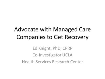 Advocate with Managed Care Companies to Get Recovery Ed Knight, PhD, CPRP Co-Investigator UCLA Health Services Research Center.