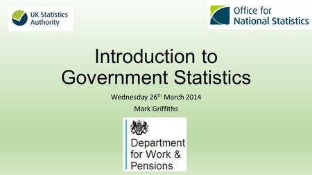Introduction to Government Statistics Wednesday 26 th March 2014 Mark Griffiths.