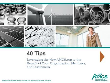 40 Tips Leveraging the New APICS.org to the Benefit of Your Organization, Members, and Customers! 1.