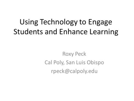 Using Technology to Engage Students and Enhance Learning Roxy Peck Cal Poly, San Luis Obispo