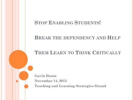 S TOP E NABLING S TUDENTS ! B REAK THE DEPENDENCY AND H ELP T HEM L EARN TO T HINK C RITICALLY Gavin House November 14, 2013 Teaching and Learning Strategies.