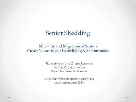 Senior Shedding Mortality and Migration of Seniors Create Vacancies for Gentrifying Neighborhoods Richard Lycan and Charles Rynerson Portland State University.